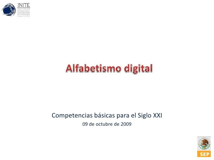 Alfabetismo digital<br />Competencias básicas para el Siglo XXI<br />09 de octubre de 2009<br />