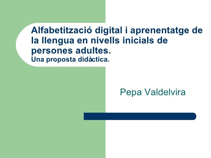 Alfabetització digital i aprenentatge de la llengua en nivells inicials de persones adultes.  Una proposta didàctica. Pepa...