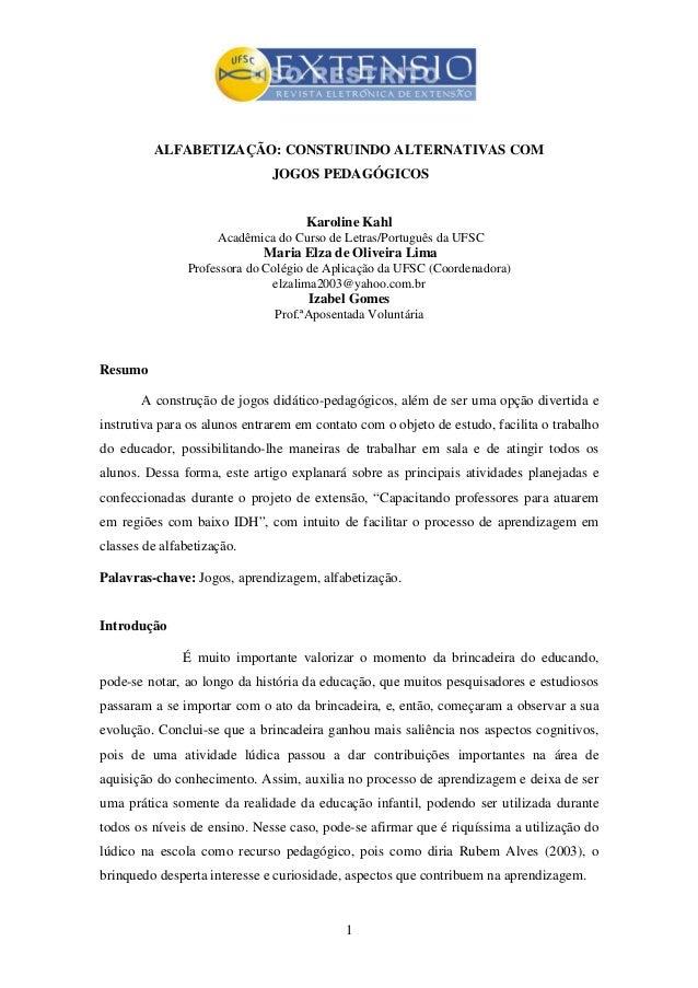 1 ALFABETIZAÇÃO: CONSTRUINDO ALTERNATIVAS COM JOGOS PEDAGÓGICOS Karoline Kahl Acadêmica do Curso de Letras/Português da UF...