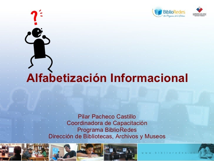 Alfabetización Informacional Pilar Pacheco Castillo Coordinadora de Capacitación Programa BiblioRedes Dirección de Bibliot...