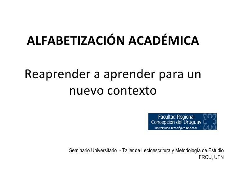 ALFABETIZACIÓN ACADÉMICA Reaprender a aprender para un nuevo contexto Seminario Universitario  - Taller de Lectoescritura ...