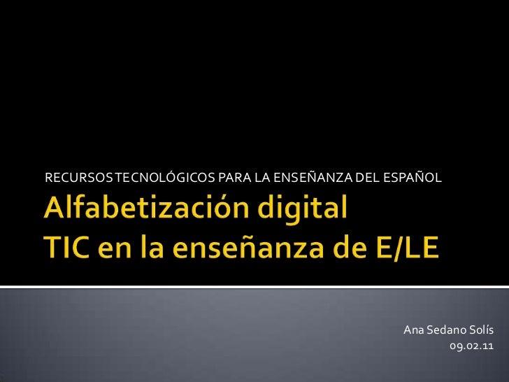 Alfabetización digitalTIC en la enseñanza de E/LE<br />RECURSOS TECNOLÓGICOS PARA LA ENSEÑANZA DEL ESPAÑOL<br />Ana Sedano...