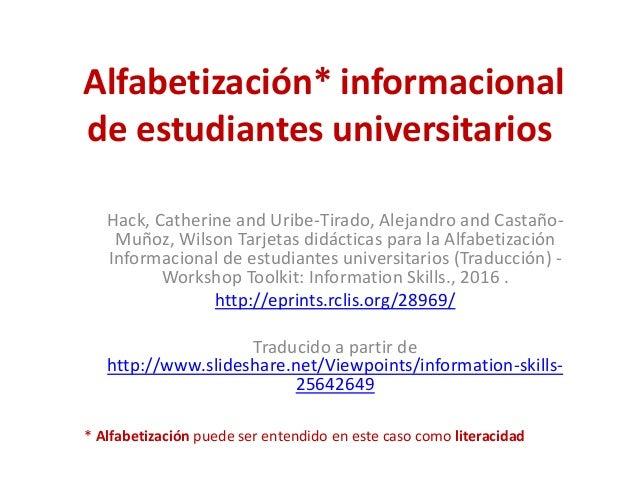 Alfabetización* informacional de estudiantes universitarios Hack, Catherine and Uribe-Tirado, Alejandro and Castaño- Muñoz...