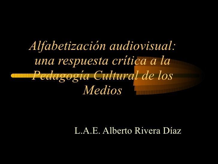 Alfabetización audiovisual: una respuesta crítica a la Pedagogía Cultural de los Medios L.A.E. Alberto Rivera Díaz