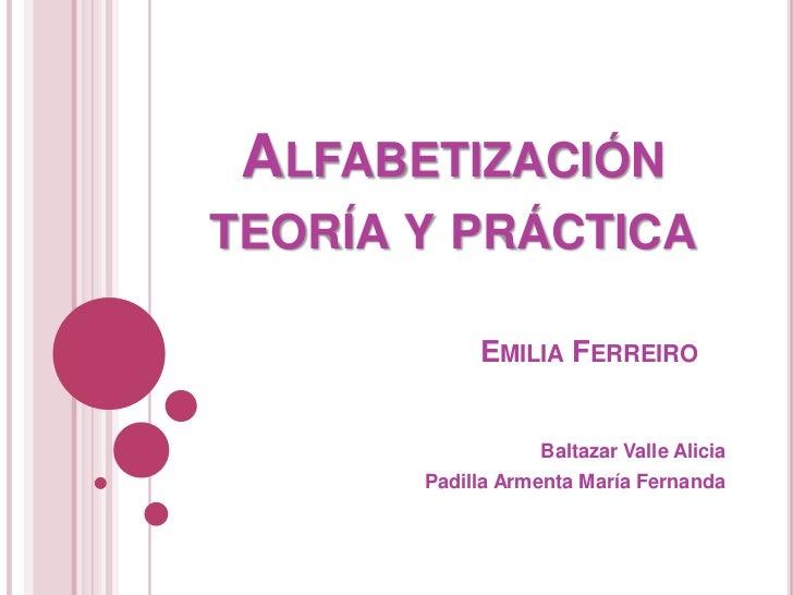 ALFABETIZACIÓNTEORÍA Y PRÁCTICA            EMILIA FERREIRO                  Baltazar Valle Alicia       Padilla Armenta Ma...