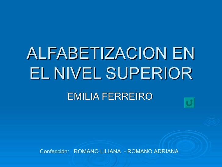 ALFABETIZACION EN EL NIVEL SUPERIOR EMILIA FERREIRO Confección:  ROMANO LILIANA  - ROMANO ADRIANA