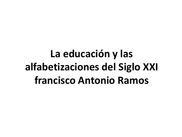 La educación y las alfabetizaciones del Siglo XXI francisco Antonio Ramos