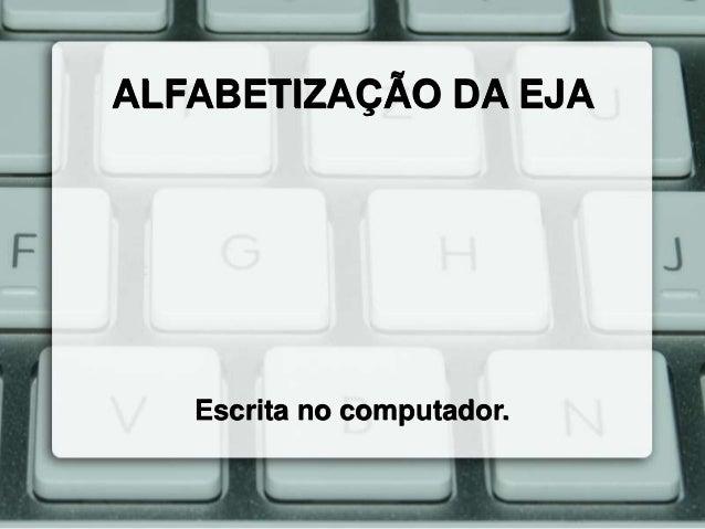ALFABETIZAÇÃO DA EJA  Escrita no computador.