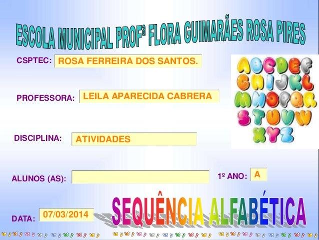 CSPTEC:  ROSA FERREIRA DOS SANTOS.  PROFESSORA:  LEILA APARECIDA CABRERA  DISCIPLINA: ATIVIDADES  ALUNOS (AS): 1º ANO:  A ...