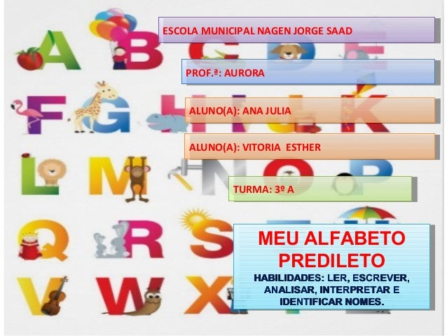 ESCOLA MUNICIPAL NAGEN JORGE SAADESCOLA MUNICIPAL NAGEN JORGE SAAD MEU ALFABETO PREDILETO HABILIDADES: LER, ESCREVER,HABIL...