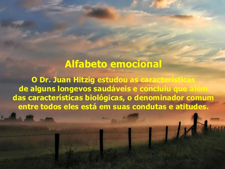 Alfabeto emocional O Dr. Juan Hitzig estudou as características  de alguns longevos saudáveis e concluiu que além  das car...