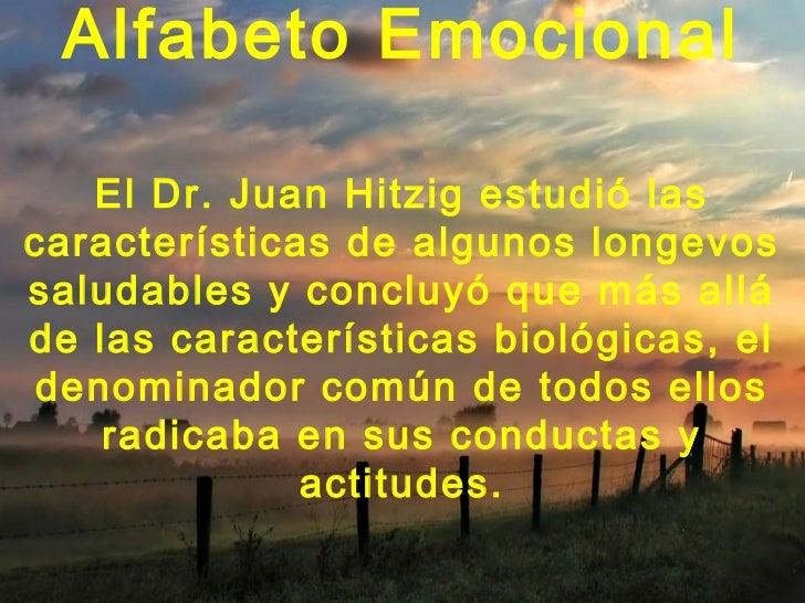 Alfabeto Emocional   El Dr. Juan Hitzig estudió lascaracterísticas de algunos longevossaludables y concluyó que más alláde...