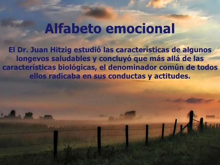 Alfabeto emocional  El Dr. Juan Hitzig estudió las características de algunos     longevos saludables y concluyó que más a...