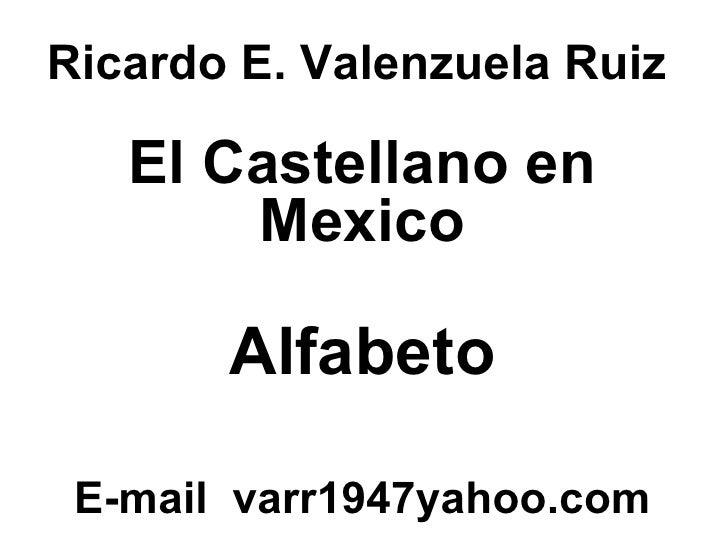 Ricardo E. Valenzuela Ruiz El Castellano en Mexico Alfabeto E-mail  varr1947yahoo.com