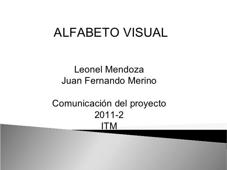 Leonel Mendoza Juan Fernando Merino Comunicación del proyecto 2011-2 ITM ALFABETO VISUAL
