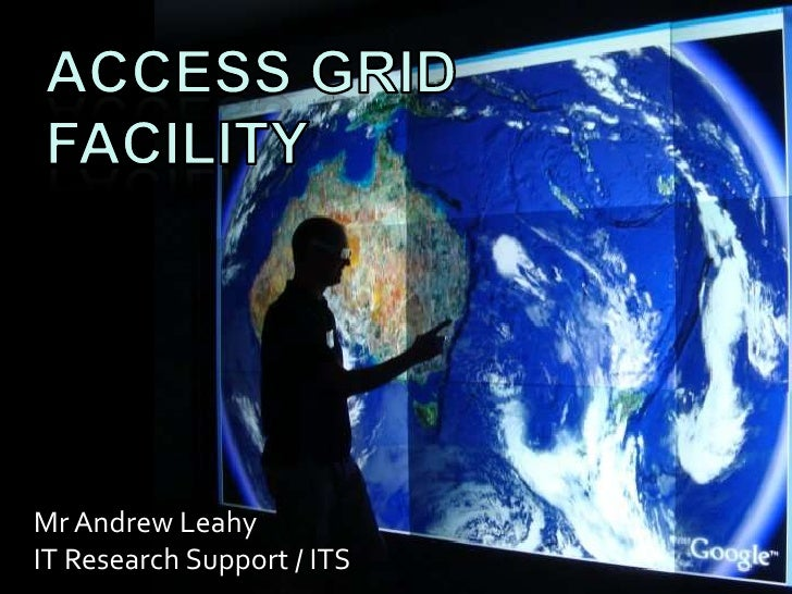 Access GRID FACILITY<br />Mr Andrew Leahy<br />IT Research Support / ITS<br />