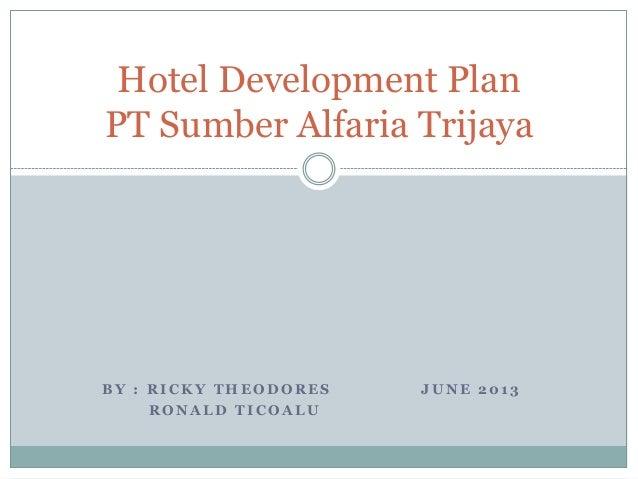 B Y : R I C K Y T H E O D O R E S J U N E 2 0 1 3R O N A L D T I C O A L UHotel Development PlanPT Sumber Alfaria Trijaya