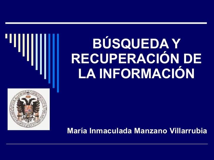 BÚSQUEDA Y RECUPERACIÓN DE LA INFORMACIÓN María Inmaculada Manzano Villarrubia