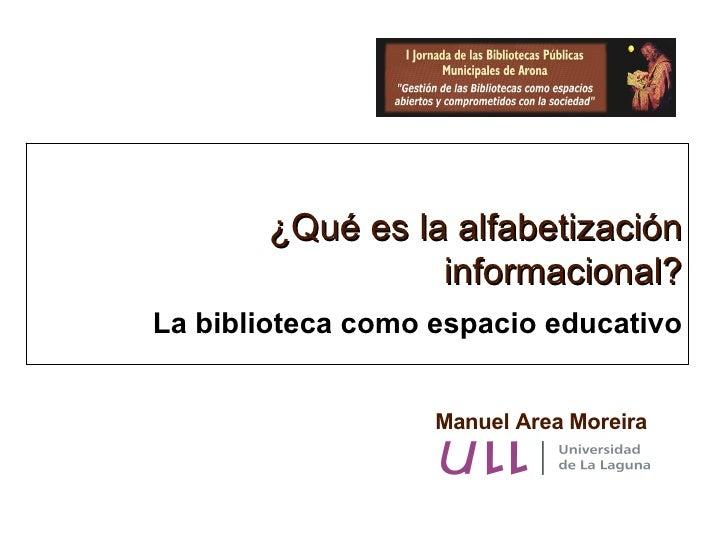 Manuel Area Moreira ¿Qué es la alfabetización informacional? La biblioteca como espacio educativo