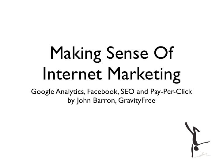 Making Sense Of   Internet MarketingGoogle Analytics, Facebook, SEO and Pay-Per-Click          by John Barron, GravityFree
