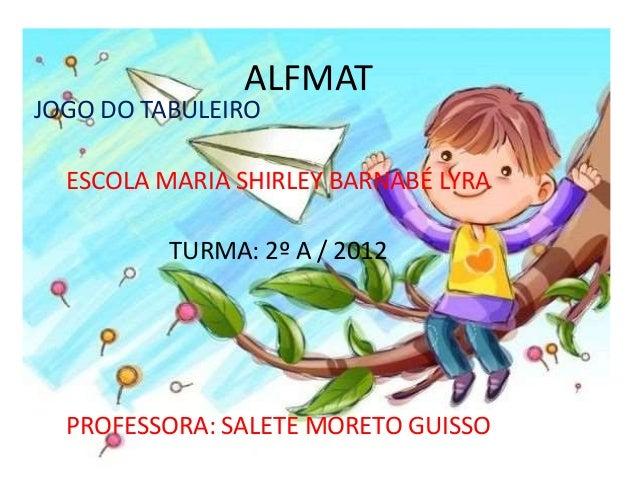 ALFMAT  JOGO DO TABULEIRO  ESCOLA MARIA SHIRLEY BARNABÉ LYRA  TURMA: 2º A / 2012  PROFESSORA: SALETE MORETO GUISSO