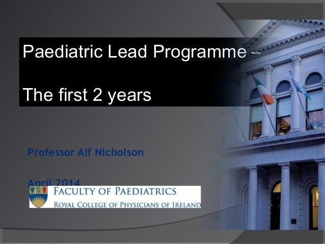 Professor Alf Nicholson April 2014 Paediatric Lead Programme – The first 2 years