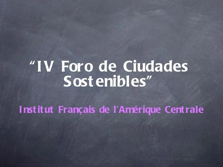 """"""" I V Foro de Ciudades        Sost enibles""""I nst it ut Français de l'Amérique Cent rale"""