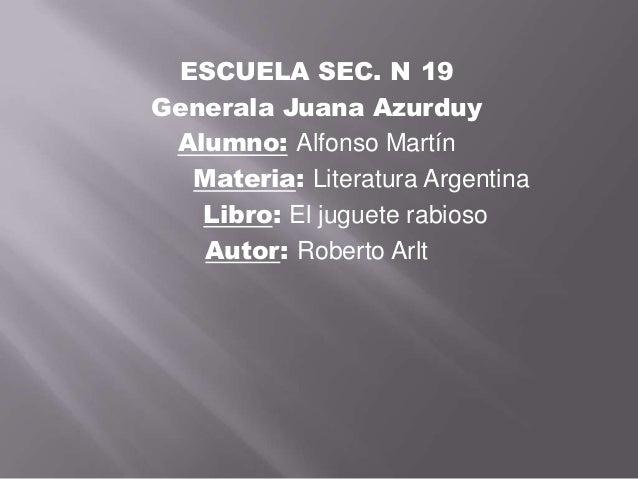 ESCUELA SEC. N 19Generala Juana Azurduy Alumno: Alfonso Martín  Materia: Literatura Argentina   Libro: El juguete rabioso ...