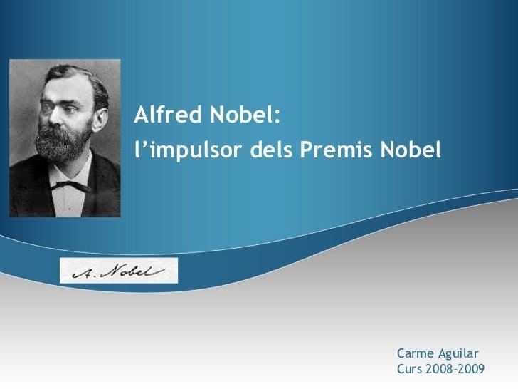 Alfred Nobel: l'impulsor dels Premis Nobel Carme Aguilar Curs 2008-2009