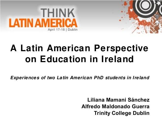 A Latin American Perspectiveon Education in IrelandExperiences of two Latin American PhD students in IrelandLiliana Mamani...