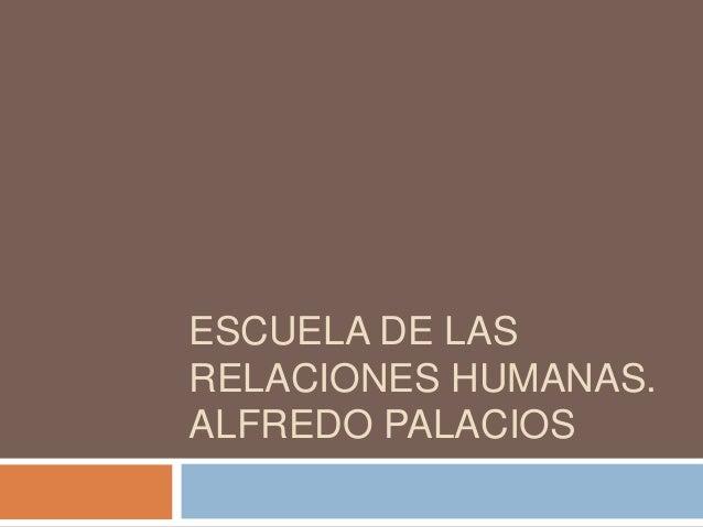 ESCUELA DE LAS RELACIONES HUMANAS. ALFREDO PALACIOS