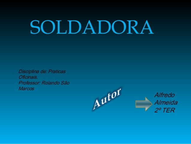 SOLDADORADisciplina de: PraticasOficinais.Professor: Rolando SãoMarcos                          Alfredo                   ...