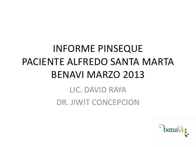 INFORME PINSEQUE PACIENTE ALFREDO SANTA MARTA BENAVI MARZO 2013 LIC. DAVID RAYA DR. JIWIT CONCEPCION
