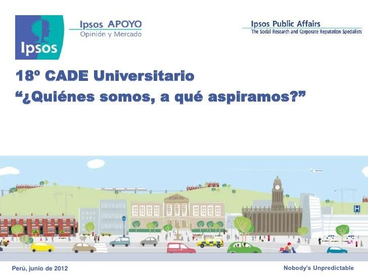 """18º CADE Universitario """"¿Quiénes somos, a qué aspiramos?""""Perú, junio de 2012             Nobody's Unpredictable"""