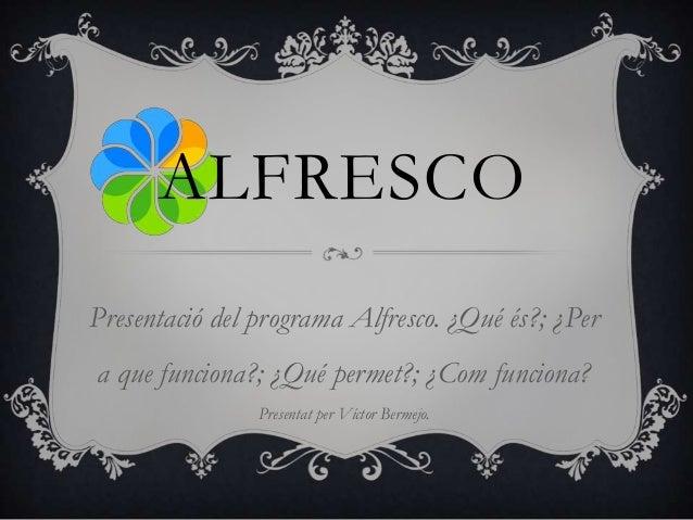 ALFRESCOPresentació del programa Alfresco. ¿Qué és?; ¿Pera que funciona?; ¿Qué permet?; ¿Com funciona?Presentat per Víctor...
