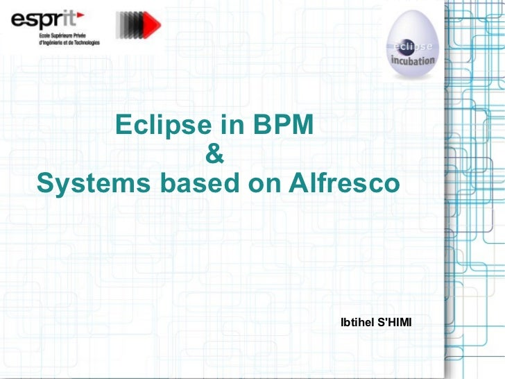 Eclipse in BPM  &  Systems based on Alfresco <ul><li>Ibtihel S'HIMI </li></ul>