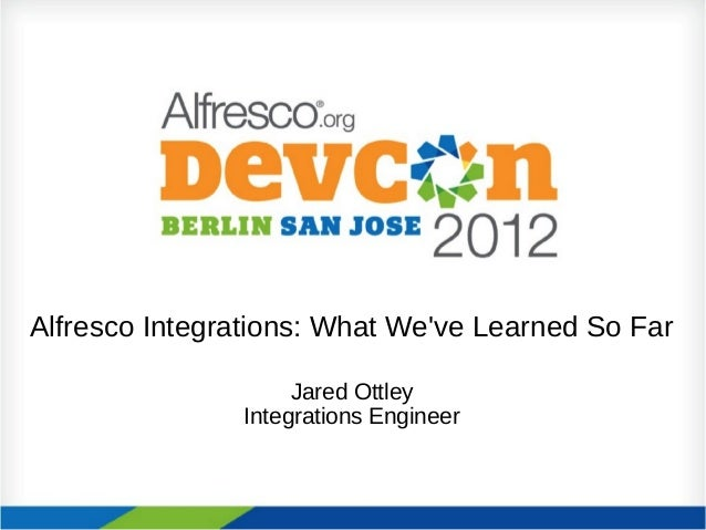 Alfresco Integrations: What Weve Learned So FarJared OttleyIntegrations Engineer