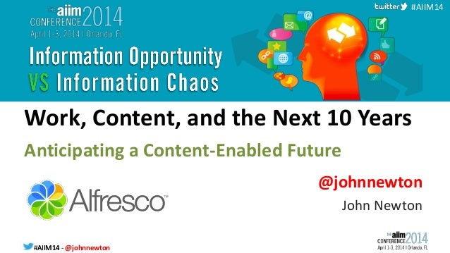 #AIIM14 - @johnnewton#AIIM14 #AIIM14 Work, Content, and the Next 10 Years Anticipating a Content-Enabled Future @johnnewto...
