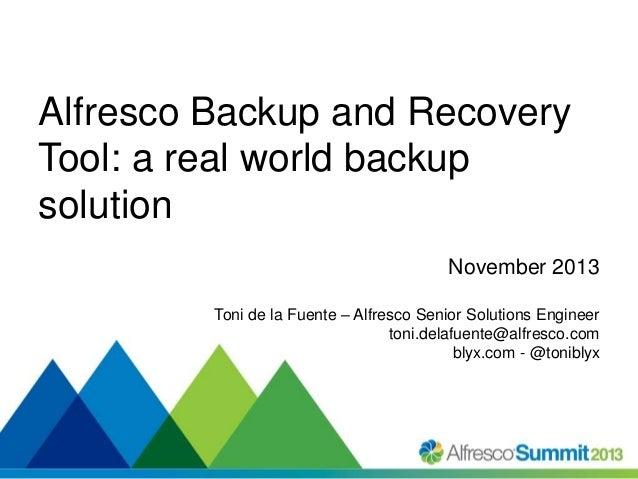 Alfresco Backup and Recovery Tool: a real world backup solution November 2013 Toni de la Fuente – Alfresco Senior Solution...