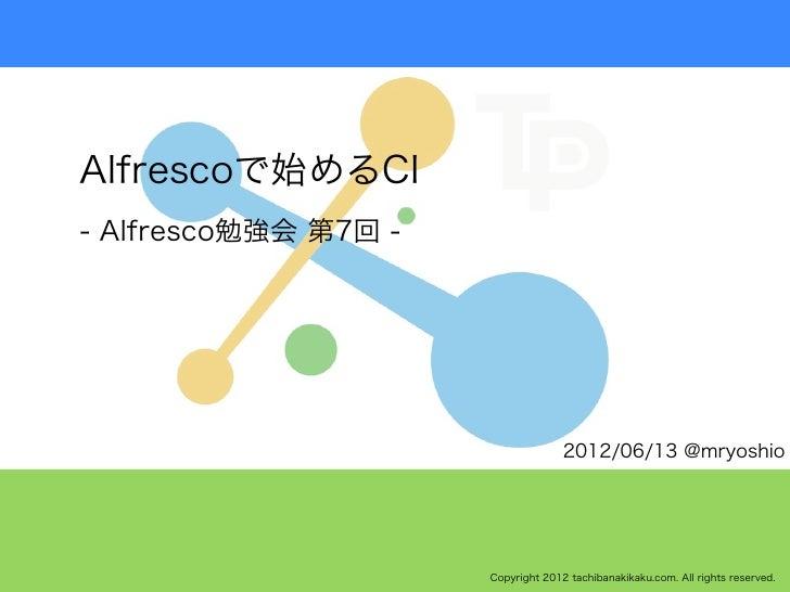 Alfrescoで始めるCI- Alfresco勉強会 第7回 -                                    2012/06/13 @mryoshio                      Copyright 2...