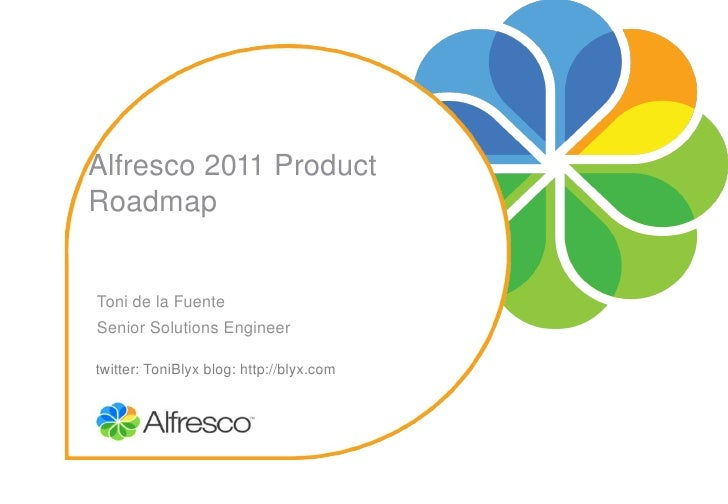 Alfresco 2011 Product RoadmapToni de la FuenteSenior Solutions Engineertwitter: ToniBlyx blog: http://blyx.com