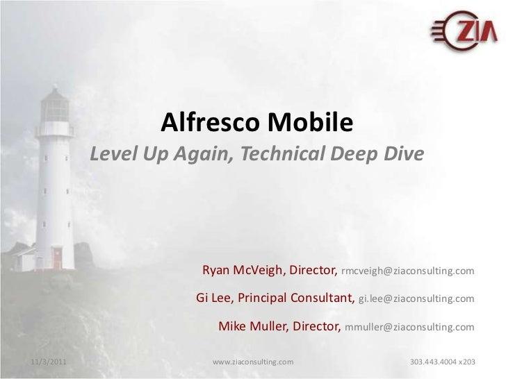 Alfresco Mobile            Level Up Again, Technical Deep Dive                        Ryan McVeigh, Director, rmcveigh@zia...