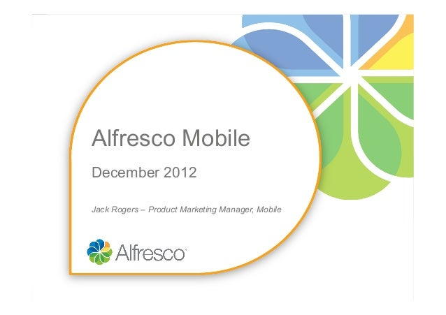 Alfresco MobileDecember 2012Jack Rogers – Product Marketing Manager, Mobile