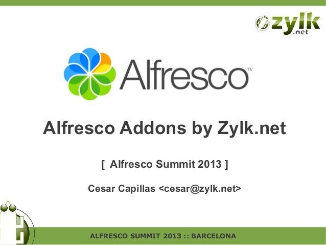 Alfresco Addons by Zylk.net [ Alfresco Summit 2013 ] Cesar Capillas <cesar@zylk.net>  ALFRESCO SUMMIT 2013 :: BARCELONA
