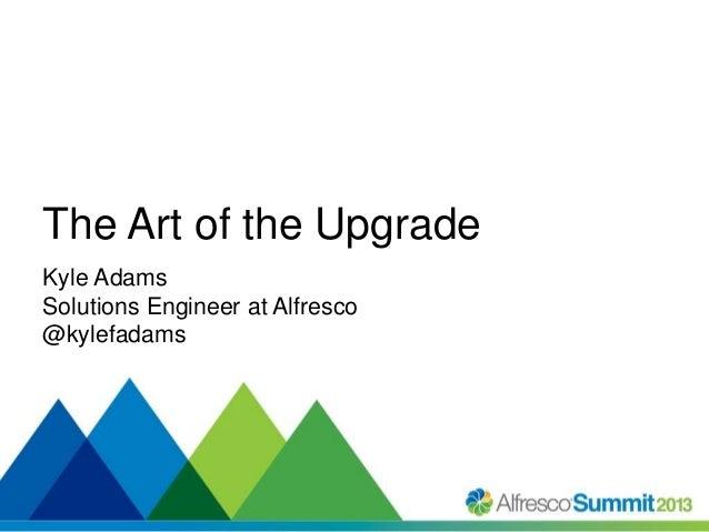 Alfresco Summit 2013 - The Art of the Upgrade