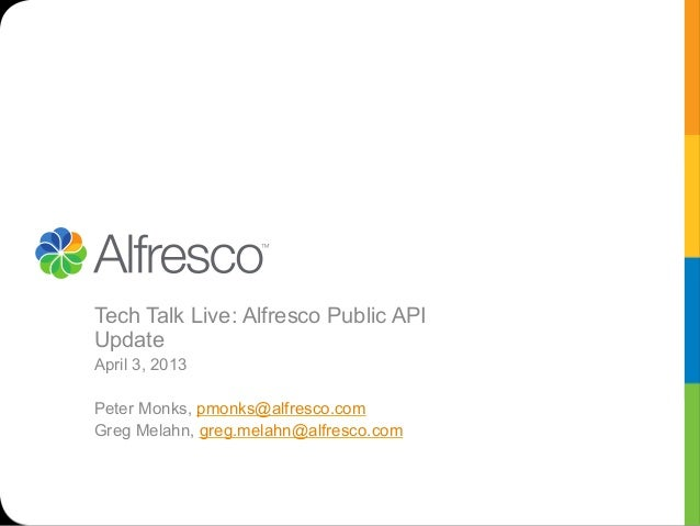 Tech Talk Live: Alfresco Public APIUpdateApril 3, 2013Peter Monks, pmonks@alfresco.comGreg Melahn, greg.melahn@alfresco.com