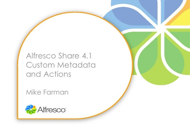 Alfresco Share 4.1Custom Metadataand ActionsMike Farman