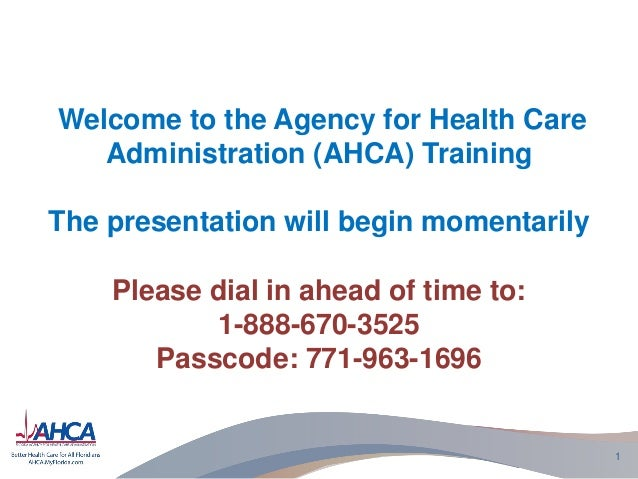 Welcome to the Agency for Health Care Administration (AHCA) Training The presentation will begin momentarily Please dial i...
