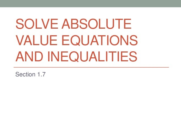 SOLVE ABSOLUTE VALUE EQUATIONS AND INEQUALITIES Section 1.7