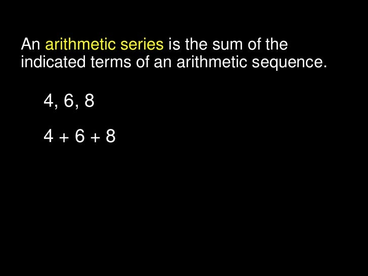 An arithmetic series is the sum of theindicated terms of an arithmetic sequence.   4, 6, 8      arithmetic sequence   4+6+...